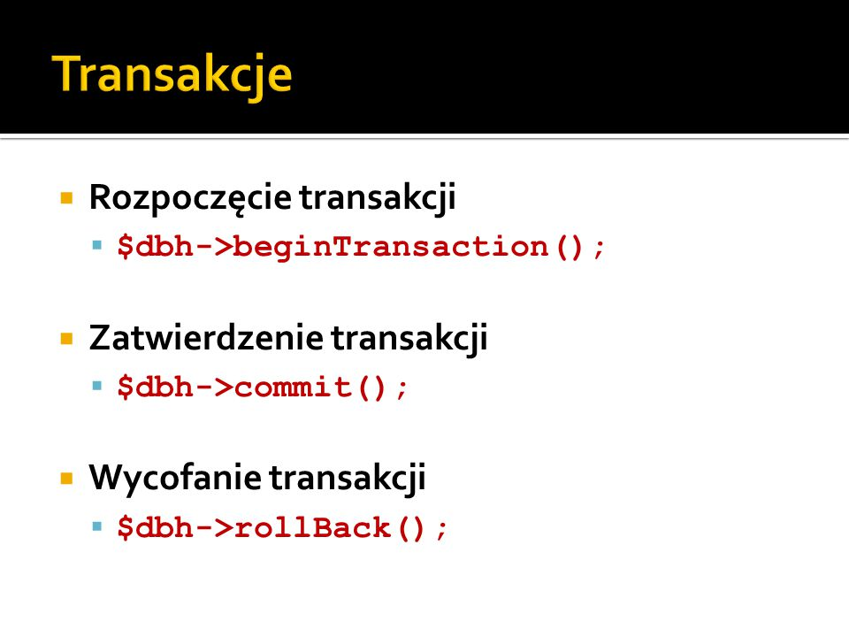  Rozpoczęcie transakcji  $dbh->beginTransaction();  Zatwierdzenie transakcji  $dbh->commit();  Wycofanie transakcji  $dbh->rollBack();