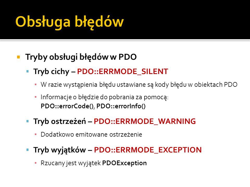  Tryby obsługi błędów w PDO  Tryb cichy – PDO::ERRMODE_SILENT ▪ W razie wystąpienia błędu ustawiane są kody błędu w obiektach PDO ▪ Informacje o błędzie do pobrania za pomocą: PDO::errorCode(), PDO::errorInfo()  Tryb ostrzeżeń – PDO::ERRMODE_WARNING ▪ Dodatkowo emitowane ostrzeżenie  Tryb wyjątków – PDO::ERRMODE_EXCEPTION ▪ Rzucany jest wyjątek PDOException