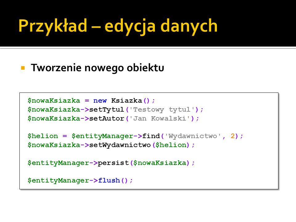  Tworzenie nowego obiektu $nowaKsiazka = new Ksiazka(); $nowaKsiazka->setTytul( Testowy tytul ); $nowaKsiazka->setAutor( Jan Kowalski ); $helion = $entityManager->find( Wydawnictwo , 2); $nowaKsiazka->setWydawnictwo($helion); $entityManager->persist($nowaKsiazka); $entityManager->flush(); $nowaKsiazka = new Ksiazka(); $nowaKsiazka->setTytul( Testowy tytul ); $nowaKsiazka->setAutor( Jan Kowalski ); $helion = $entityManager->find( Wydawnictwo , 2); $nowaKsiazka->setWydawnictwo($helion); $entityManager->persist($nowaKsiazka); $entityManager->flush();