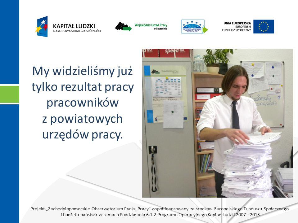 """Projekt """"Zachodniopomorskie Obserwatorium Rynku Pracy współfinansowany ze środków Europejskiego Funduszu Społecznego i budżetu państwa w ramach Poddziałania 6.1.2 Programu Operacyjnego Kapitał Ludzki 2007 - 2013 My widzieliśmy już tylko rezultat pracy pracowników z powiatowych urzędów pracy."""