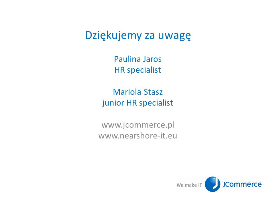 Dziękujemy za uwagę Paulina Jaros HR specialist Mariola Stasz junior HR specialist www.jcommerce.pl www.nearshore-it.eu