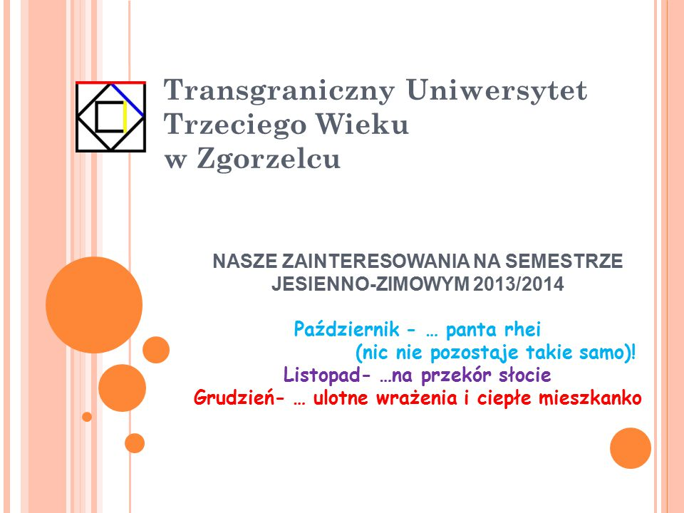 Transgraniczny Uniwersytet Trzeciego Wieku w Zgorzelcu NASZE ZAINTERESOWANIA NA SEMESTRZE JESIENNO-ZIMOWYM 2013/2014 Październik - … panta rhei (nic n