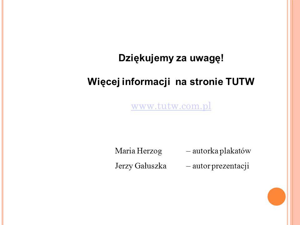 Dziękujemy za uwagę! Więcej informacji na stronie TUTW www.tutw.com.pl www.tutw.com.pl Maria Herzog – autorka plakatów Jerzy Gałuszka – autor prezenta