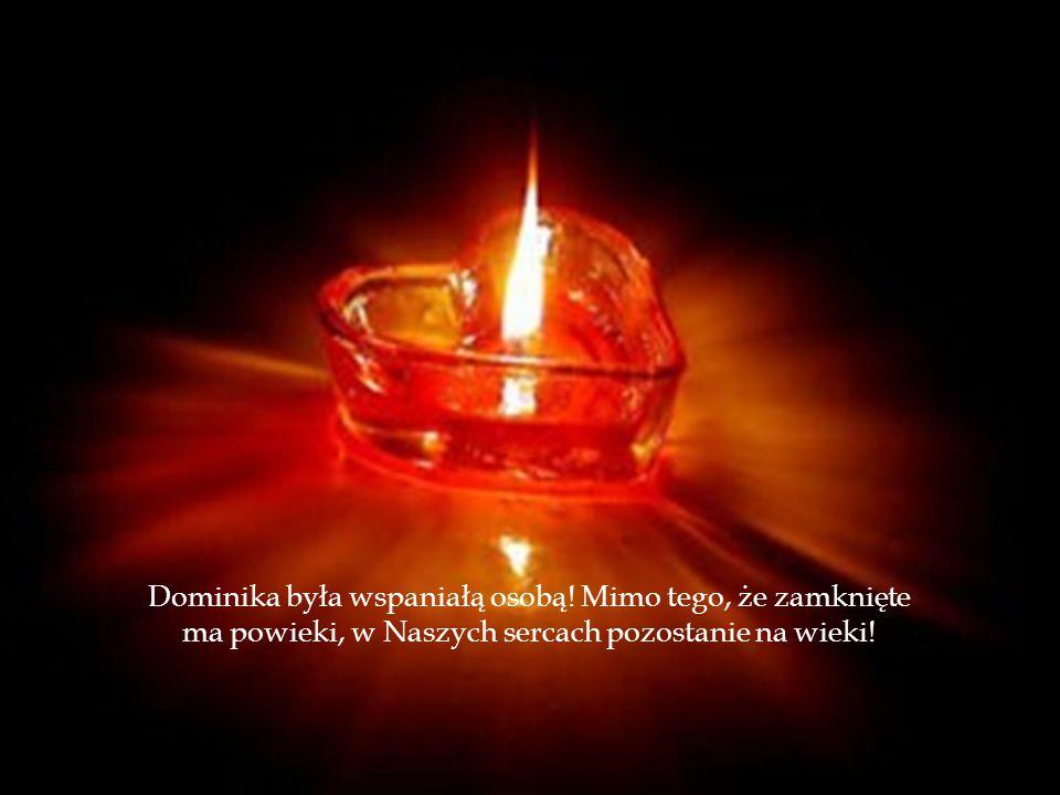 Dominika była wspaniałą osobą! Mimo tego, że zamknięte ma powieki, w Naszych sercach pozostanie na wieki!