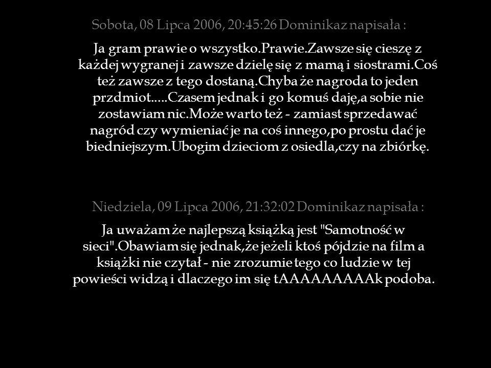 Sobota, 08 Lipca 2006, 20:45:26 Dominikaz napisała : Ja gram prawie o wszystko.Prawie.Zawsze się cieszę z każdej wygranej i zawsze dzielę się z mamą i