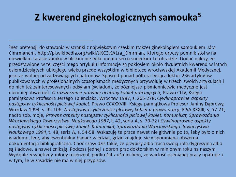 Z kwerend ginekologicznych samouka 5 _________________________________________________ 5 Bez pretensji do stawania w szranki z największym czeskim (także) ginekologiem-samoukiem Jára Cimrmanem, http://pl.wikipedia.org/wiki/J%C3%A1ra_Cimrman, którego uroczy pomnik stoi w na niewielkim tarasie zamku w bliskim nie tylko memu sercu sudeckim Letohradzie.