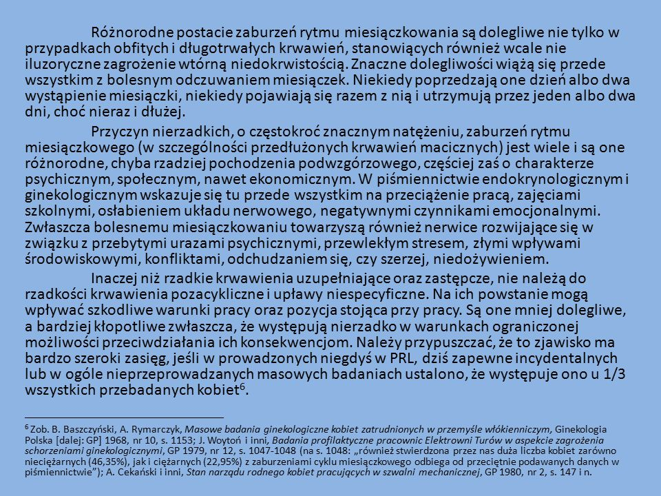 Różnorodne postacie zaburzeń rytmu miesiączkowania są dolegliwe nie tylko w przypadkach obfitych i długotrwałych krwawień, stanowiących również wcale nie iluzoryczne zagrożenie wtórną niedokrwistością.
