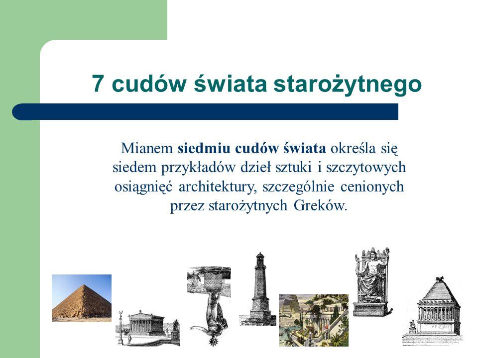 7 cudów świata starożytnego Mianem siedmiu cudów świata określa się siedem przykładów dzieł sztuki i szczytowych osiągnięć architektury, szczególnie cenionych przez starożytnych Greków.