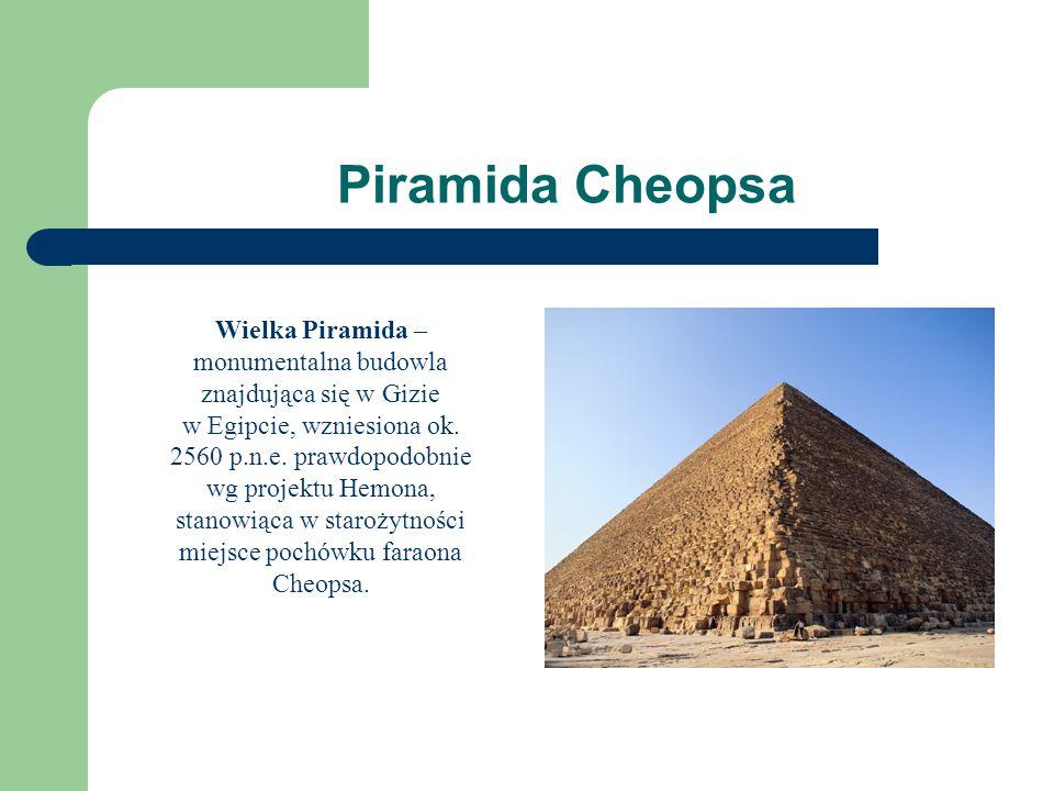 Piramida Cheopsa Wielka Piramida – monumentalna budowla znajdująca się w Gizie w Egipcie, wzniesiona ok. 2560 p.n.e. prawdopodobnie wg projektu Hemona