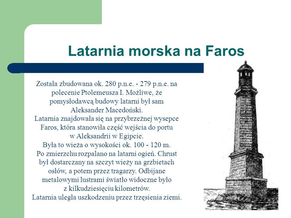 Latarnia morska na Faros Została zbudowana ok. 280 p.n.e. - 279 p.n.e. na polecenie Ptolemeusza I. Możliwe, że pomysłodawcą budowy latarni był sam Ale