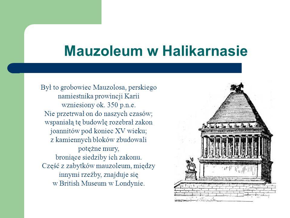 Mauzoleum w Halikarnasie Był to grobowiec Mauzolosa, perskiego namiestnika prowincji Karii wzniesiony ok. 350 p.n.e. Nie przetrwał on do naszych czasó