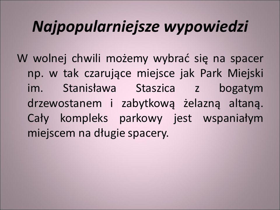 Najpopularniejsze wypowiedzi W wolnej chwili możemy wybrać się na spacer np. w tak czarujące miejsce jak Park Miejski im. Stanisława Staszica z bogaty