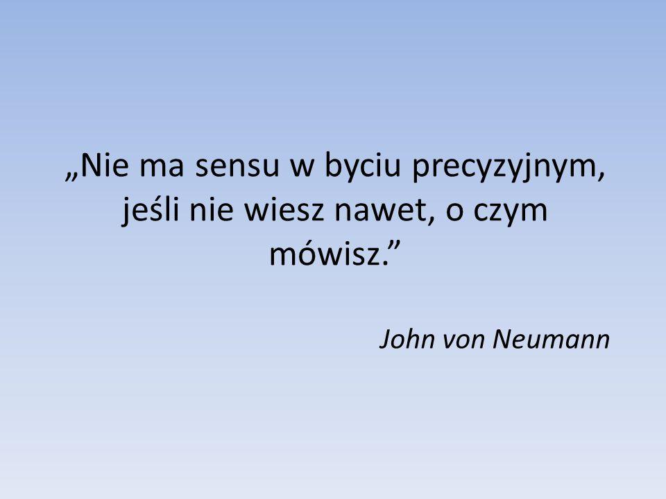 """""""Nie ma sensu w byciu precyzyjnym, jeśli nie wiesz nawet, o czym mówisz. John von Neumann"""