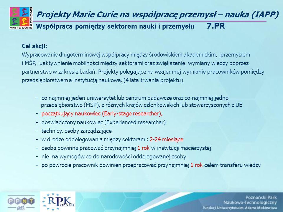 Projekty Marie Curie na współpracę przemysł – nauka (IAPP) Współpraca pomiędzy sektorem nauki i przemysłu 7.PR Cel akcji: Wypracowanie długoterminowej współpracy między środowiskiem akademickim, przemysłem i MŚP, uaktywnienie mobilności między sektorami oraz zwiększenie wymiany wiedzy poprzez partnerstwo w zakresie badań.