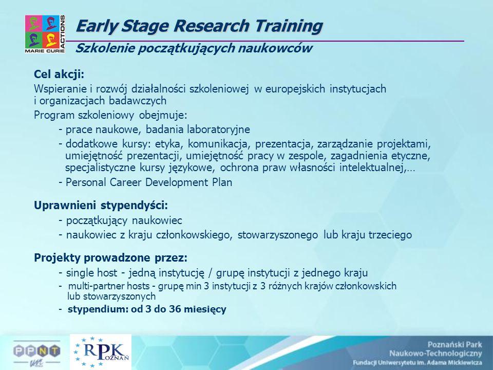 EarlyStage Research Training Early Stage Research Training Szkolenie początkujących naukowców Cel akcji: Wspieranie i rozwój działalności szkoleniowej w europejskich instytucjach i organizacjach badawczych Program szkoleniowy obejmuje: - prace naukowe, badania laboratoryjne - dodatkowe kursy: etyka, komunikacja, prezentacja, zarządzanie projektami, umiejętność prezentacji, umiejętność pracy w zespole, zagadnienia etyczne, specjalistyczne kursy językowe, ochrona praw własności intelektualnej,… - Personal Career Development Plan Uprawnieni stypendyści: - początkujący naukowiec - naukowiec z kraju członkowskiego, stowarzyszonego lub kraju trzeciego Projekty prowadzone przez: - single host - jedną instytucję / grupę instytucji z jednego kraju - multi-partner hosts - grupę min 3 instytucji z 3 różnych krajów członkowskich lub stowarzyszonych - stypendium: od 3 do 36 miesięcy