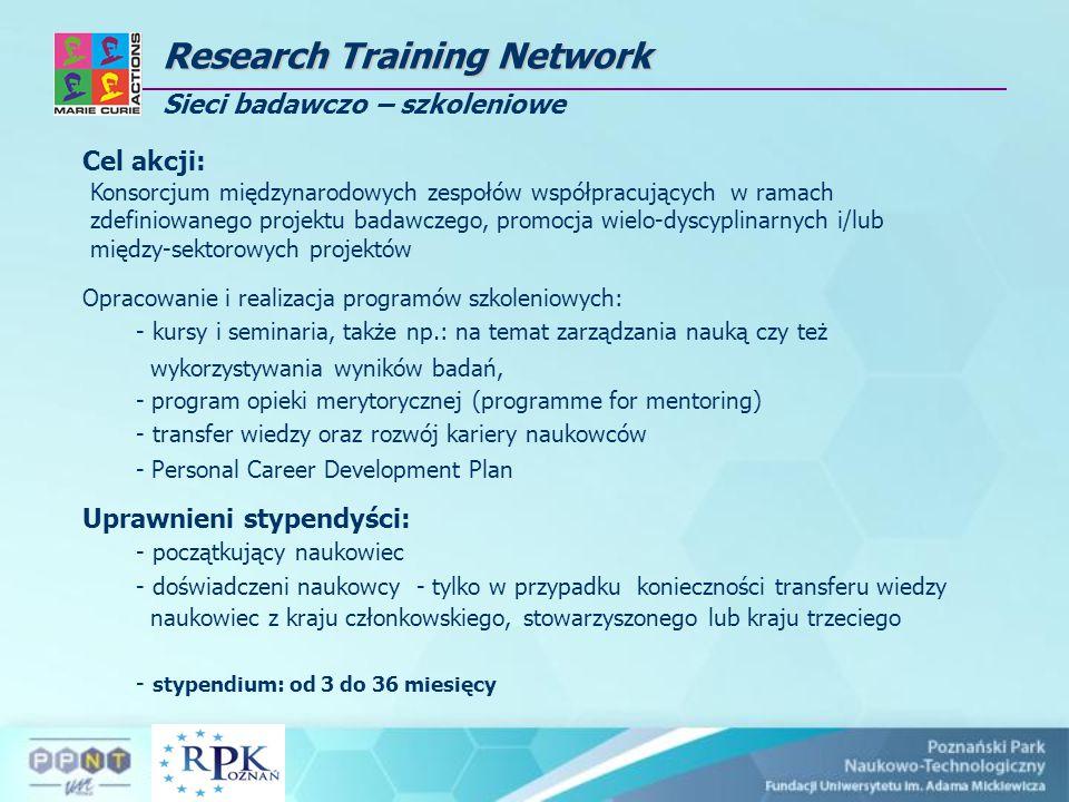 Research Training Network Research Training Network Sieci badawczo – szkoleniowe Cel akcji: Konsorcjum międzynarodowych zespołów współpracujących w ramach zdefiniowanego projektu badawczego, promocja wielo-dyscyplinarnych i/lub między-sektorowych projektów Opracowanie i realizacja programów szkoleniowych: - kursy i seminaria, także np.: na temat zarządzania nauką czy też wykorzystywania wyników badań, - program opieki merytorycznej (programme for mentoring) - transfer wiedzy oraz rozwój kariery naukowców - Personal Career Development Plan Uprawnieni stypendyści: - początkujący naukowiec - doświadczeni naukowcy - tylko w przypadku konieczności transferu wiedzy naukowiec z kraju członkowskiego, stowarzyszonego lub kraju trzeciego - stypendium: od 3 do 36 miesięcy