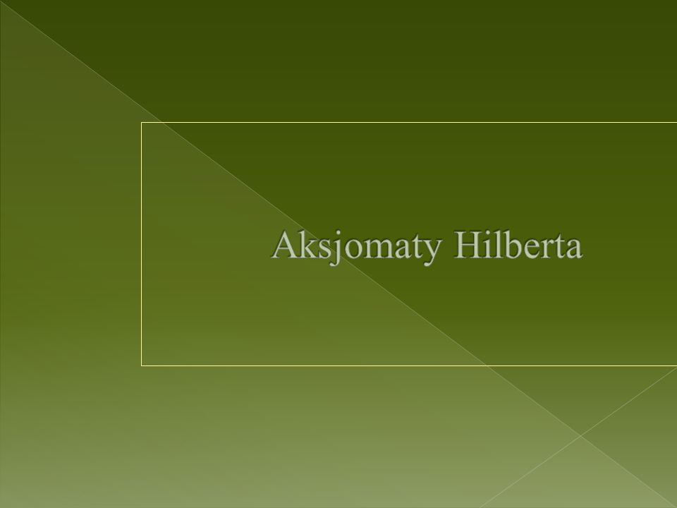 Aksjomatyka Hilberta to zestaw aksjomatów geometrii euklidesowej podany przez Davida Hilberta w roku 1899 w jego pracy Grundlagen der Geometrie (Podstawy geometrii).