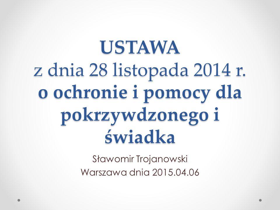 USTAWA z dnia 28 listopada 2014 r. o ochronie i pomocy dla pokrzywdzonego i świadka Sławomir Trojanowski Warszawa dnia 2015.04.06