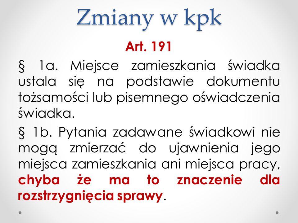 Zmiany w kpk Art. 191 § 1a. Miejsce zamieszkania świadka ustala się na podstawie dokumentu tożsamości lub pisemnego oświadczenia świadka. § 1b. Pytani