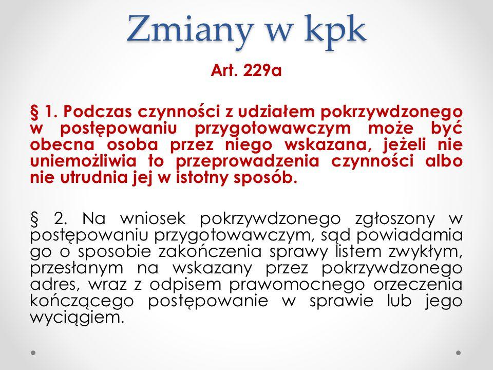 Zmiany w kpk Art. 229a § 1. Podczas czynności z udziałem pokrzywdzonego w postępowaniu przygotowawczym może być obecna osoba przez niego wskazana, jeż