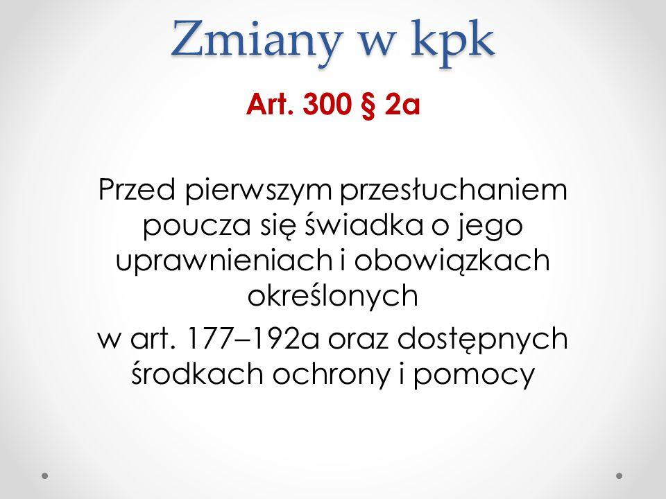 Zmiany w kpk Art. 300 § 2a Przed pierwszym przesłuchaniem poucza się świadka o jego uprawnieniach i obowiązkach określonych w art. 177–192a oraz dostę