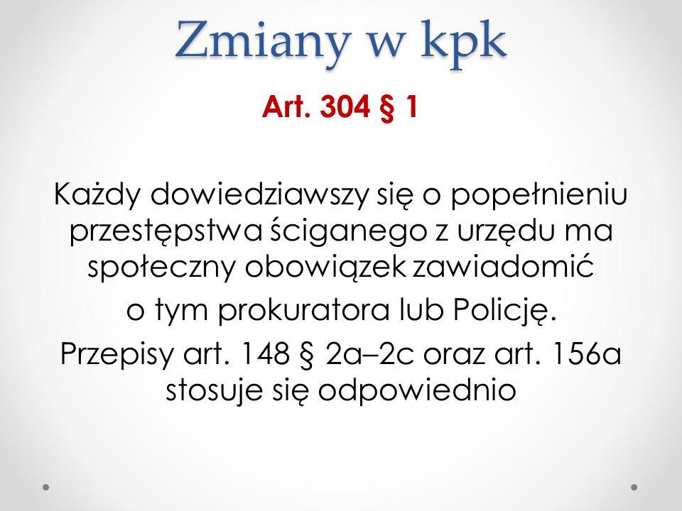 Zmiany w kpk Art. 304 § 1 Każdy dowiedziawszy się o popełnieniu przestępstwa ściganego z urzędu ma społeczny obowiązek zawiadomić o tym prokuratora lu