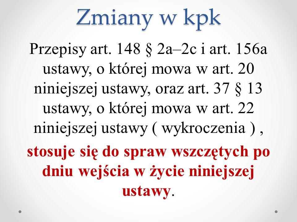 Zmiany w kpk Przepisy art. 148 § 2a–2c i art. 156a ustawy, o której mowa w art. 20 niniejszej ustawy, oraz art. 37 § 13 ustawy, o której mowa w art. 2