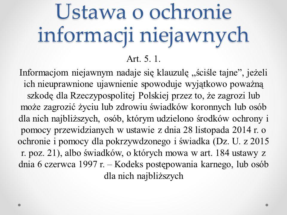 """Ustawa o ochronie informacji niejawnych Art. 5. 1. Informacjom niejawnym nadaje się klauzulę """"ściśle tajne"""", jeżeli ich nieuprawnione ujawnienie spowo"""