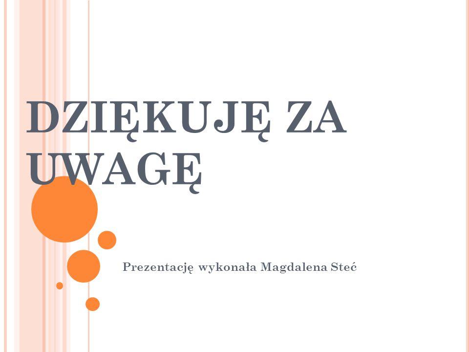 DZIĘKUJĘ ZA UWAGĘ Prezentację wykonała Magdalena Steć
