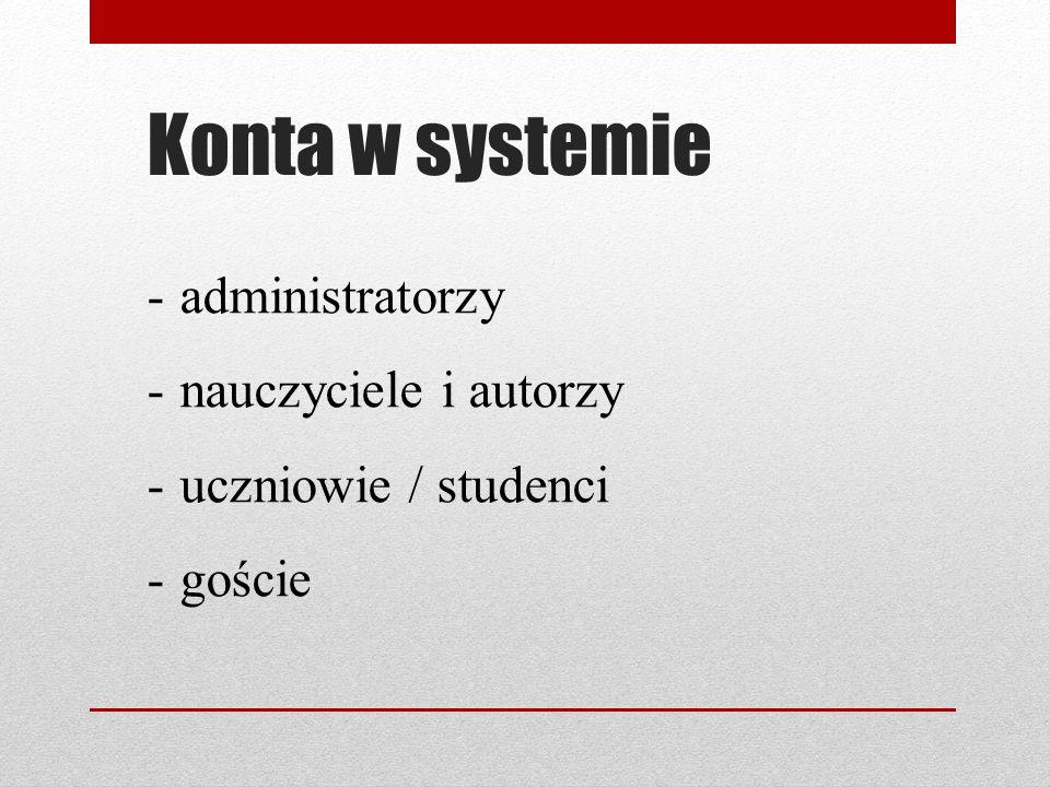 Konta w systemie -administratorzy -nauczyciele i autorzy -uczniowie / studenci -goście