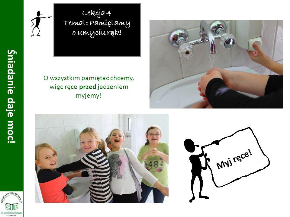 Lekcja 4 Temat: Pami ę tamy o umyciu r ą k! Śniadanie daje moc! O wszystkim pamiętać chcemy, więc ręce przed jedzeniem myjemy! Myj ręce!