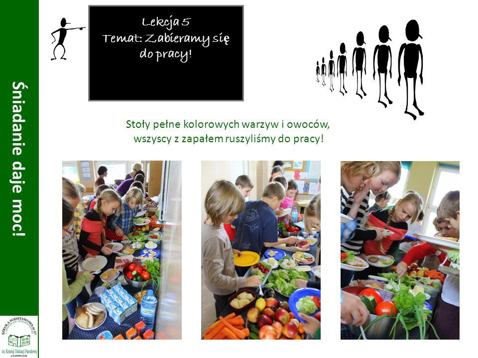 Lekcja 5 Temat: Zabieramy si ę do pracy! Śniadanie daje moc! Stoły pełne kolorowych warzyw i owoców, wszyscy z zapałem ruszyliśmy do pracy!