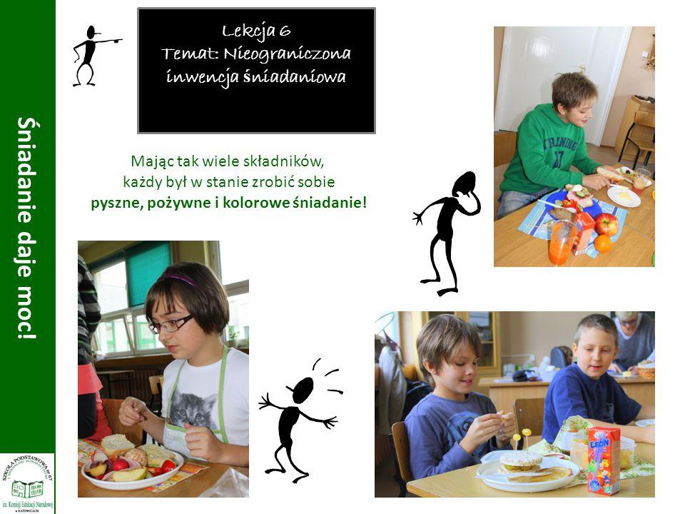Lekcja 6 Temat: Nieograniczona inwencja ś niadaniowa Śniadanie daje moc! Mając tak wiele składników, każdy był w stanie zrobić sobie pyszne, pożywne i