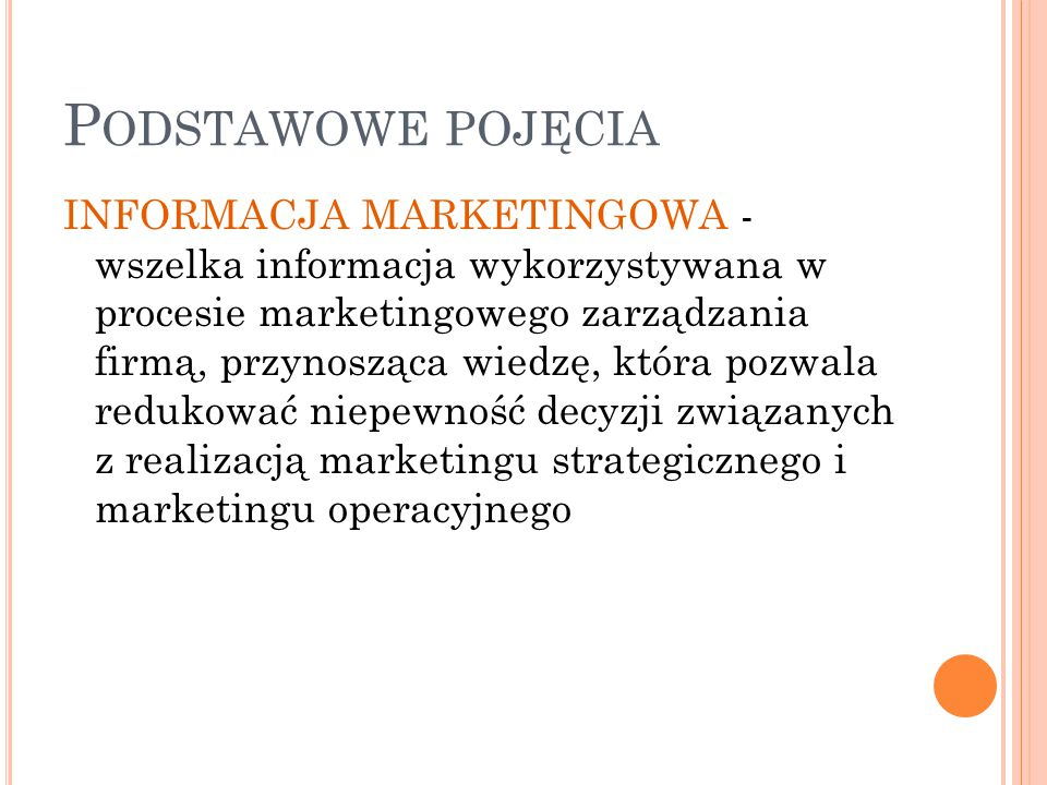 P ODSTAWOWE POJĘCIA INFORMACJA MARKETINGOWA - wszelka informacja wykorzystywana w procesie marketingowego zarządzania firmą, przynosząca wiedzę, która