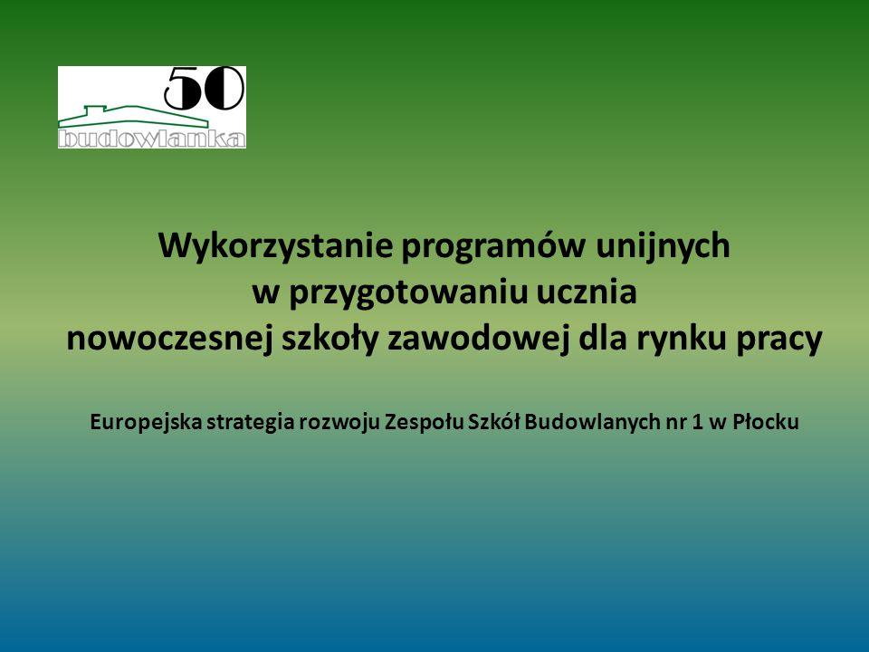 Wykorzystanie programów unijnych w przygotowaniu ucznia nowoczesnej szkoły zawodowej dla rynku pracy Europejska strategia rozwoju Zespołu Szkół Budowlanych nr 1 w Płocku