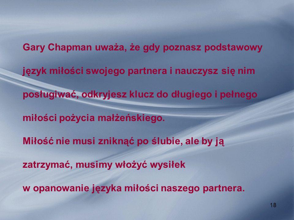 18 Gary Chapman uważa, że gdy poznasz podstawowy język miłości swojego partnera i nauczysz się nim posługiwać, odkryjesz klucz do długiego i pełnego m