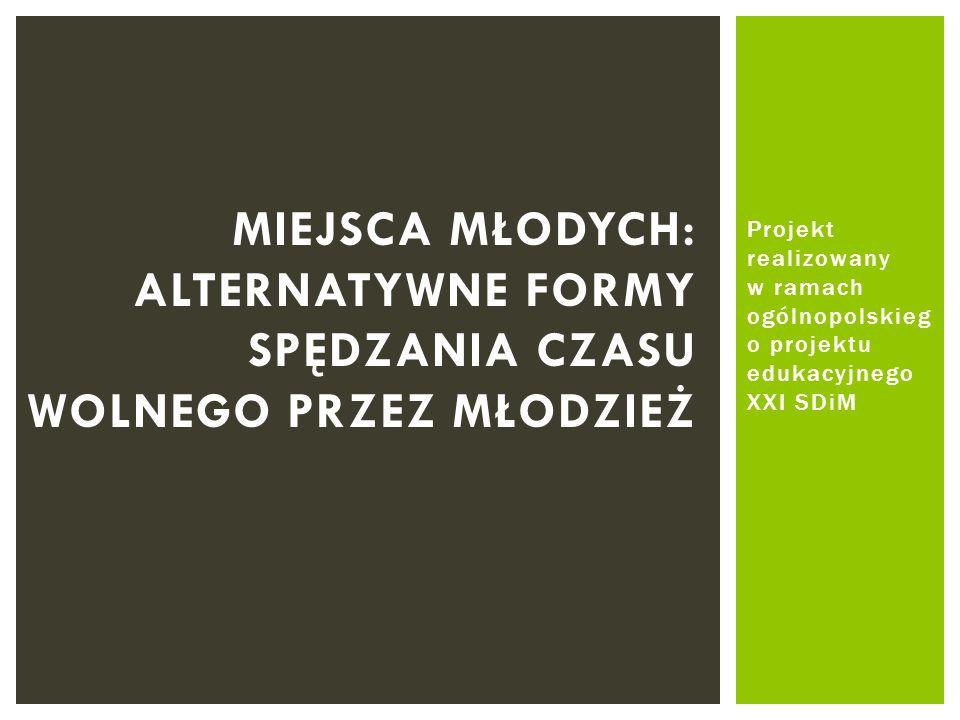 Projekt realizowany w ramach ogólnopolskieg o projektu edukacyjnego XXI SDiM MIEJSCA MŁODYCH: ALTERNATYWNE FORMY SPĘDZANIA CZASU WOLNEGO PRZEZ MŁODZIE