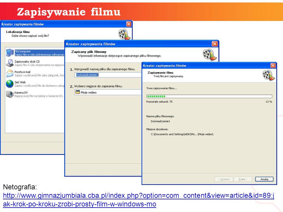Zapisywanie filmu Netografia: http://www.gimnazjumbiala.cba.pl/index.php?option=com_content&view=article&id=89:j ak-krok-po-kroku-zrobi-prosty-film-w-windows-mo http://www.gimnazjumbiala.cba.pl/index.php?option=com_content&view=article&id=89:j ak-krok-po-kroku-zrobi-prosty-film-w-windows-mo