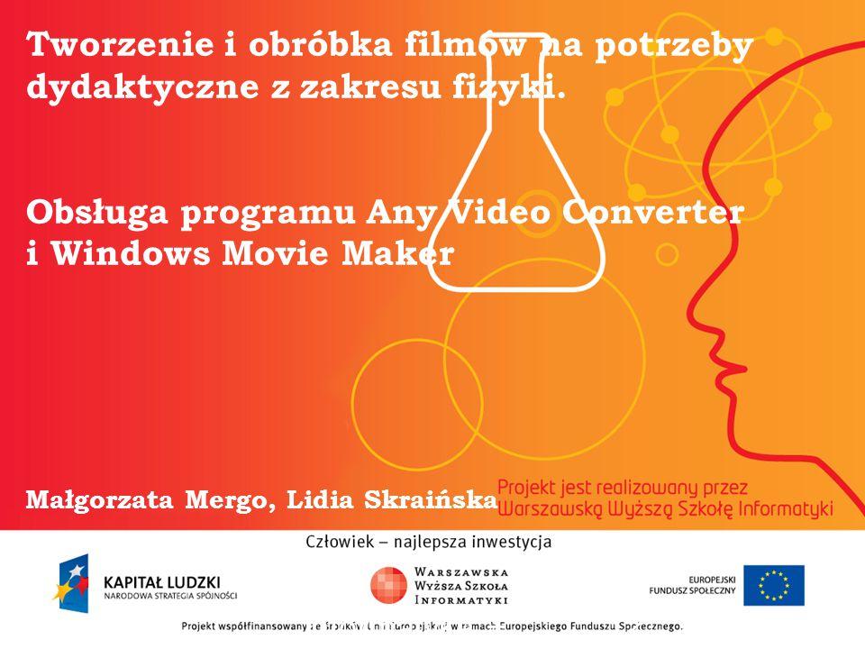 Tworzenie i obróbka filmów na potrzeby dydaktyczne z zakresu fizyki. Obsługa programu Any Video Converter i Windows Movie Maker Małgorzata Mergo, Lidi