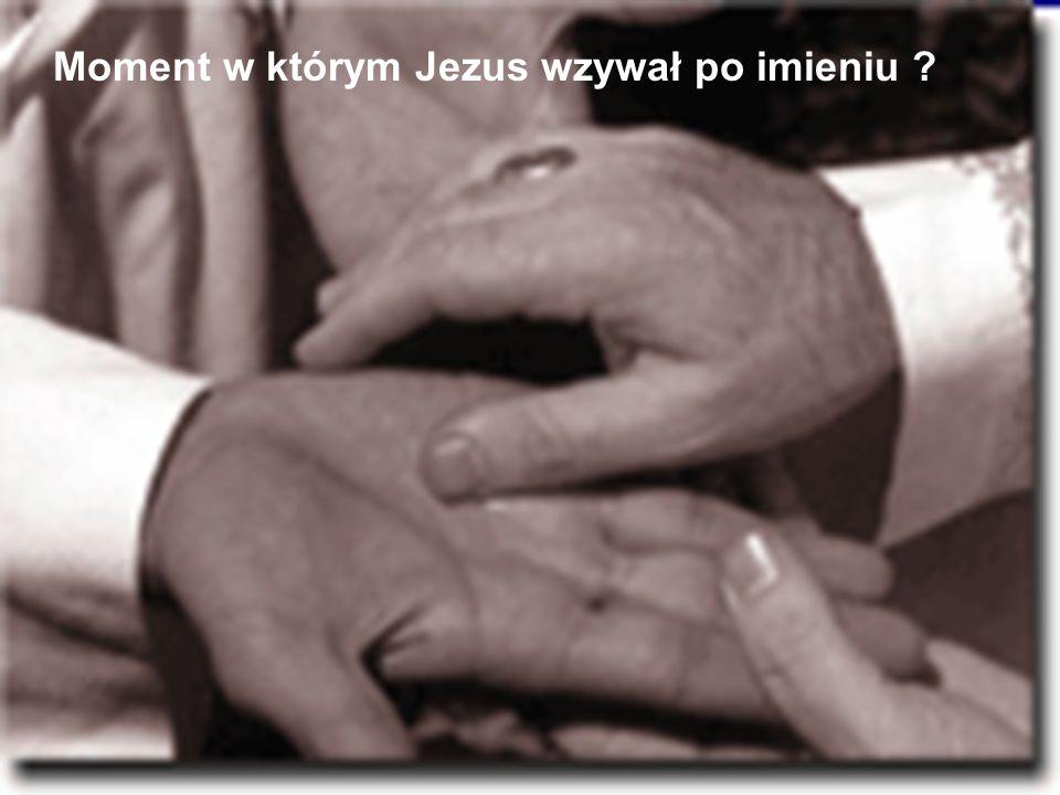 Moment w którym Jezus wzywał po imieniu ?