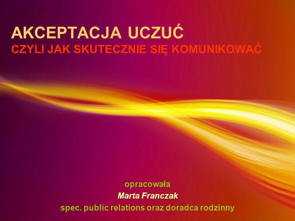 AKCEPTACJA UCZUĆ CZYLI JAK SKUTECZNIE SIĘ KOMUNIKOWAĆ opracowała Marta Franczak spec. public relations oraz doradca rodzinny