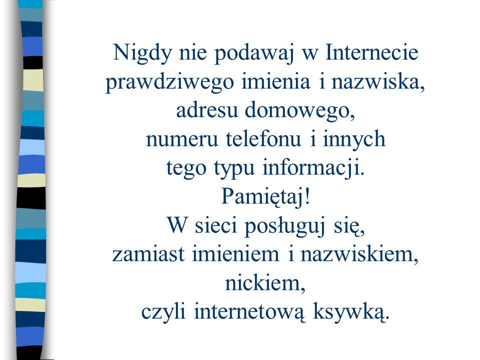 Nigdy nie podawaj w Internecie prawdziwego imienia i nazwiska, adresu domowego, numeru telefonu i innych tego typu informacji.