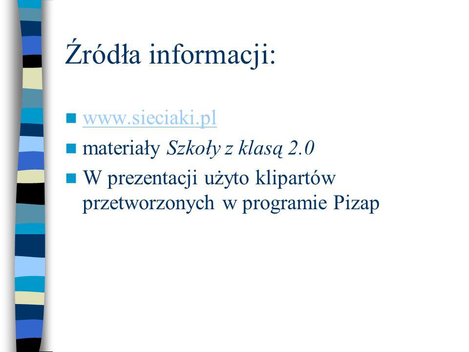 Źródła informacji: www.sieciaki.pl materiały Szkoły z klasą 2.0 W prezentacji użyto klipartów przetworzonych w programie Pizap