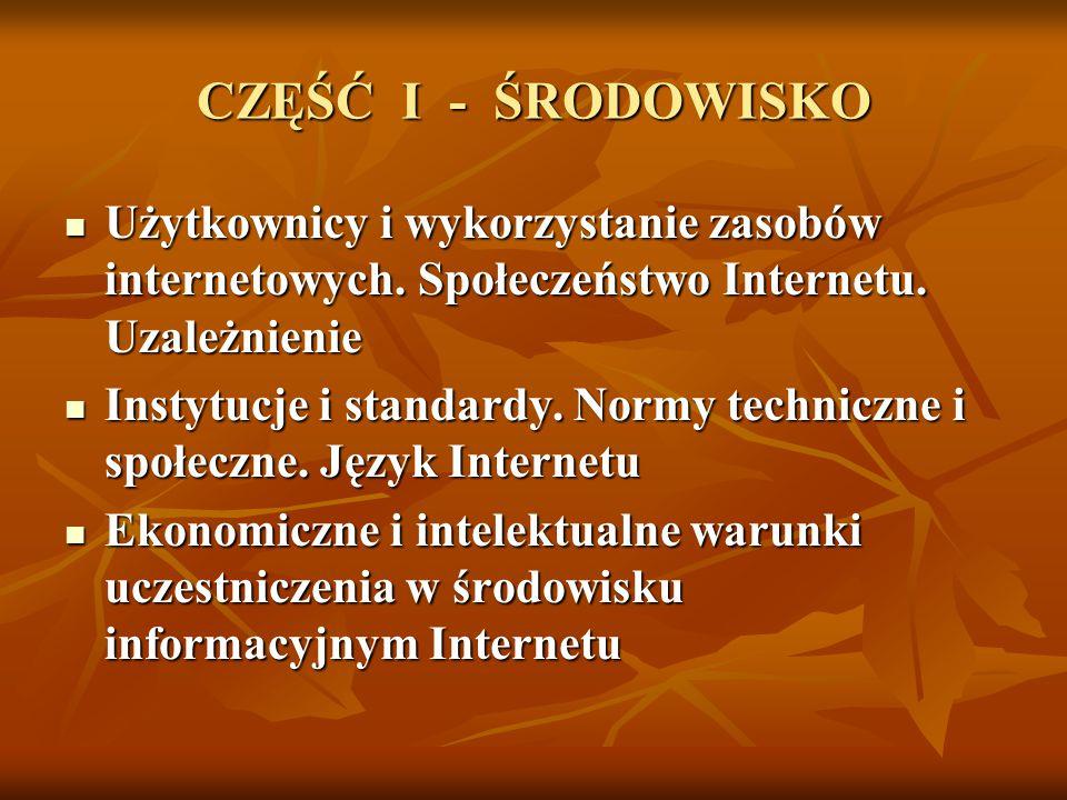 CZĘŚĆ I - ŚRODOWISKO Użytkownicy i wykorzystanie zasobów internetowych. Społeczeństwo Internetu. Uzależnienie Użytkownicy i wykorzystanie zasobów inte