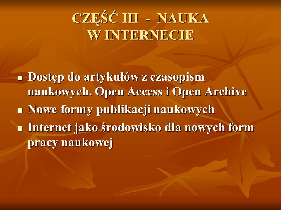 CZĘŚĆ III - NAUKA W INTERNECIE Dostęp do artykułów z czasopism naukowych. Open Access i Open Archive Dostęp do artykułów z czasopism naukowych. Open A