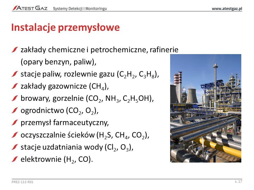Instalacje przemysłowe zakłady chemiczne i petrochemiczne, rafinerie (opary benzyn, paliw), stacje paliw, rozlewnie gazu (C 2 H 2, C 3 H 8 ), zakłady gazownicze (CH 4 ), browary, gorzelnie (CO 2, NH 3, C 2 H 5 OH), ogrodnictwo (CO 2, O 2 ), przemysł farmaceutyczny, oczyszczalnie ścieków (H 2 S, CH 4, CO 2 ), stacje uzdatniania wody (Cl 2, O 3 ), elektrownie (H 2, CO).