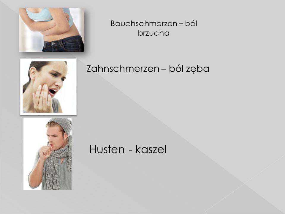  Zahnschmerzen – ból zęba Bauchschmerzen – ból brzucha Husten - kaszel