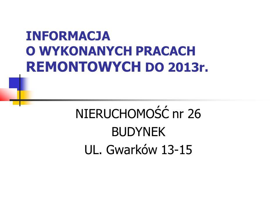 INFORMACJA O WYKONANYCH PRACACH REMONTOWYCH DO 2013r. NIERUCHOMOŚĆ nr 26 BUDYNEK UL. Gwarków 13-15
