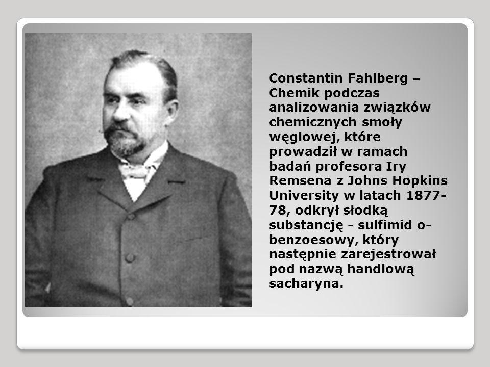 Constantin Fahlberg – Chemik podczas analizowania związków chemicznych smoły węglowej, które prowadził w ramach badań profesora Iry Remsena z Johns Hopkins University w latach 1877- 78, odkrył słodką substancję - sulfimid o- benzoesowy, który następnie zarejestrował pod nazwą handlową sacharyna.