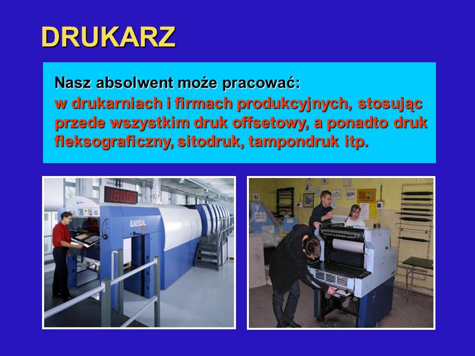 DRUKARZ sporządza formy drukowe; przygotowuje materiały, maszyny i urządzenia do procesu drukowania; drukuje nakład z form drukowych. Nasz absolwent m